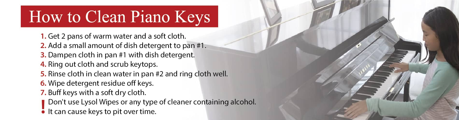 How to clean piano keys: Get 2 pans of warm water, a soft cloth and add a small amount of dish detergent to pan #1. Dampen cloth in pan #1 with dish detergent, ring out cloth and scrub keytops. Rinse cloth in clean water in pan #2, ring cloth well, wipe detergent residue off keys and buff keys with a soft dry cloth. * Don't use Lysol Wipes or any type of cleaner containing alcohol. It can cause keys to pit over time.